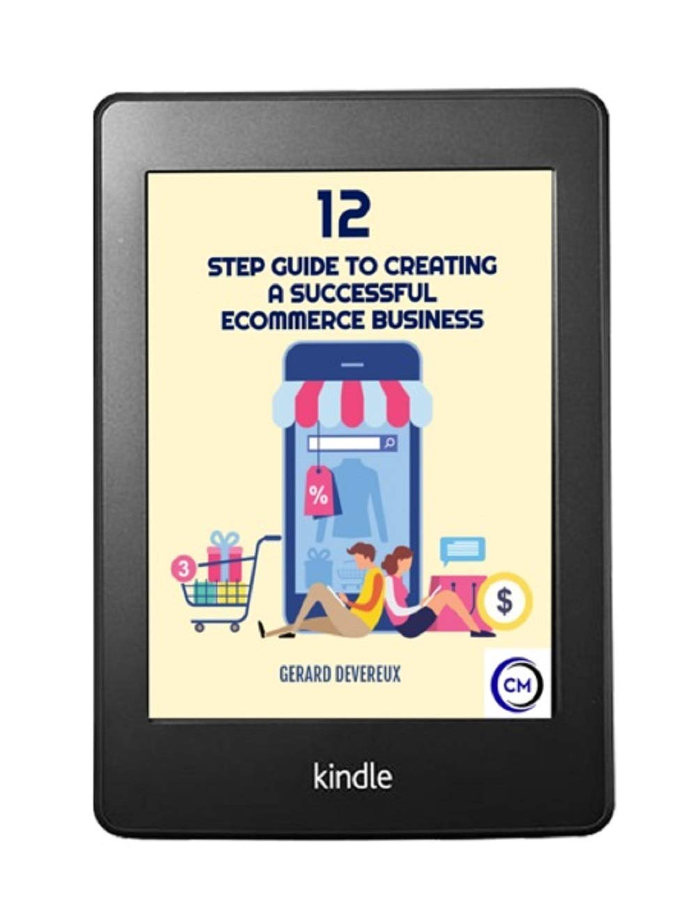 12 STEP GUIDE ON HOW TO CREATE A SUCCESSFUL ECOMMERCE BUSINESS: EVEN IF YOU HAVE ABSOLUTELY NO IDEA OF WHAT TO SELL YET