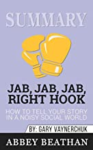 Summary of Jab, Jab, Jab, Right Hook: How to Tell Your Story in a Noisy Social World by Gary Vaynerchuk