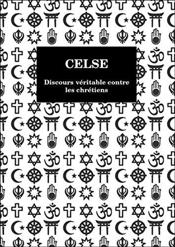 CELSE - Discours véritable contre les chrétiens (French Edition)