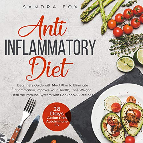Anti Inflammatory Diet: Beginners Guide with Meal Plan to Eliminate Inflammation, Improve Your Health, Lose Weight, Heal the Immune System with Cookbook & Recipes cover art