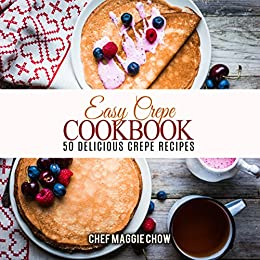 Easy Crepe Cookbook: 50 Delicious Crepe Recipes (Crepe Recipes, Crepe Cookbook, Breakfast Recipes, Breakfast Cookbook Book 1) by [Chef Maggie Chow]