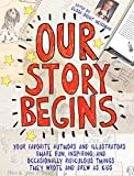 Our Story Begins: Your Favorite Authors and Illustrators Share Fun, Inspiring, and Occasionally Ridiculous Things They Wrote and Drew as Kids (English Edition)