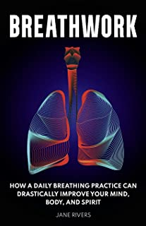 Breathwork: How a Daily Breathing Practice Can Drastically Improve Your Mind, Body, and Spirit