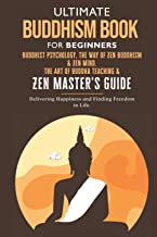 Ultimate Buddhism Book for Beginners.: Buddhist Psychology, The Way of Zen Buddhism & Zen Mind. The Art of Buddha teaching...