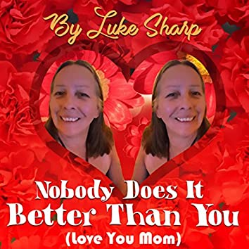 Nobody Does It Better Than You (Love You Mom)
