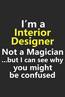 I'm a Interior Designer Not A Magician But I Can See Why You Might Be Confused: Funny Interior Designer Job Career Notebook Journal Lined Wide Ruled ... Diary Planner 6x9 Inches 120 Pages Gift