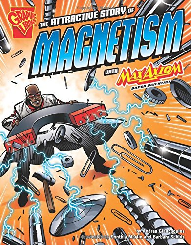 The Attractive Story of Magnetism with Max Axiom, Super Scientist (Graphic Science)