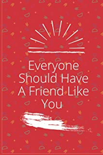 Everyone Should Have A Friend Like You: Notebooks will make your friends and relatives happy