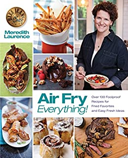 Air Fry Everything: Foolproof Recipes for Fried Favorites and Easy Fresh Ideas by Blue Jean Chef, Meredith Laurence (The Blue Jean Chef) by [Meredith Laurence]