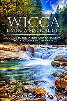 Wicca Living a Magical Life: A Guide to Initiation, Self-Dedication and Navigating Your Journey in the Craft by [Lisa Chamberlain]