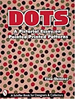 Dots: A Pictorial Essay on Pointed, Printed Patterns (Schiffer Book for Collectors and Designers)
