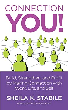 Connection You: Build, Strengthen, and Profit by Making Connections in Work, Life, and Self