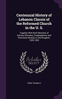 Centennial History of Lebanon Classis of the Reformed Church in the U. S.: Together With Brief Sketches of Various Churches, Congregations and Prominent Workers in the Kingdom, 1820-1920