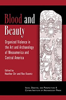 Blood and Beauty: Organized Violence in the Art and Archaeology of Mesoamerica and Central America