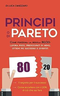 Principio di Pareto: Come funziona la regola 80/20: lavora poco, preoccupati di meno, ottieni più successo e divertiti