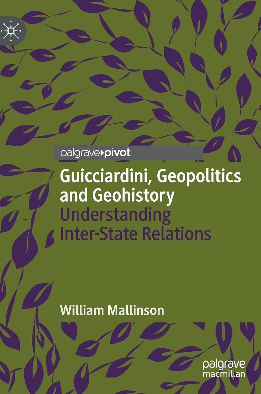 Guicciardini, Geopolitics and Geohistory: Understanding Inter-State Relations (Palgrave Studies in International Relations)