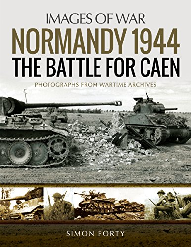 Normandy 1944: The Battle for Caen: Photographs from Wartime Archives