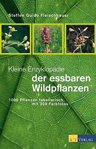 Kleine Enzyklopädie der essbaren Wildpflanzen: 1000 Pflanzen tabellarisch, mit 300 Farbfotos