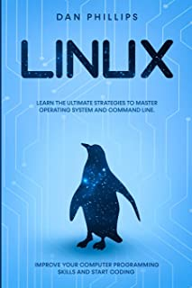 Linux: Learn the Ultimate Strategies to Master Operating System and Command Line. Improve Your Computer Programming Skills...