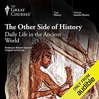 The Other Side of History: Daily Life in the Ancient World                   By:                                                                                                                                 Robert Garland,                                                                                        The Great Courses                               Narrated by:                                                                                                                                 Robert Garland                      Length: 24 hrs and 28 mins     347 ratings     Overall 4.6