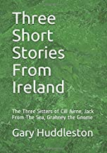 Three Short Stories From Ireland: The Three Sisters of Cill Airne, Jack From The Sea, Grahney the Gnome