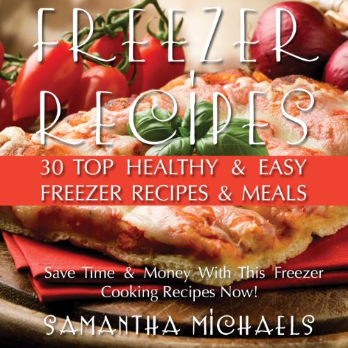 Freezer Recipes: 30 Top Healthy & Easy Freezer Recipes & Meals Revealed audiobook cover art