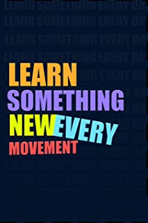 LEARN SOMETHING NEW EVERY MOVEMENT. Notebook for Self-Motivated Life Long Learners. Perfect Notebook for People Who Learn ...