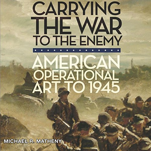Carrying the War to the Enemy: American Operational Art to 1945 audiobook cover art