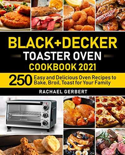 Black+Decker Toaster Oven Cookbook 2021: 250 Easy and Delicious Oven Recipes to Bake, Broil, Toast for Your Family...