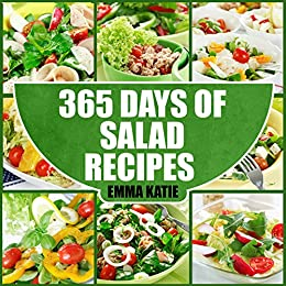 365 Days of Salad Recipes: A Salad Cookbook with Over 365 Salad Recipes & Dressing Salads To Go for Weight Loss and Healthy Lifestyle by [Emma Katie]