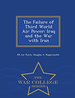 The Failure of Third World Air Power: Iraq and the War with Iran - War College Series