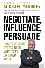 Negotiate, Influence, Persuade: How to persuade others to do what you'd like them to do Paperback