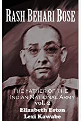 Rash Behari Bose: The Father of the Indian National Army, Vol. 2 Kindle Edition