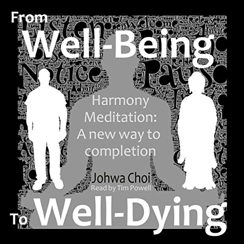 Harmony Meditation: From Well-Being to Well-Dying     A New Way to Completion              By:                                                                                                                                 Johwa Choi                               Narrated by:                                                                                                                                 Tim Powell                      Length: 2 hrs and 55 mins     4 ratings     Overall 4.0