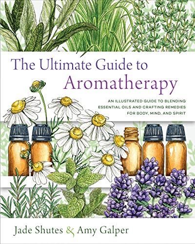 The Ultimate Guide to Aromatherapy: An Illustrated guide to blending essential oils and crafting remedies for body, mind, and spirit