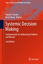 Systemic Decision Making: Fundamentals for Addressing Problems and Messes (Topics in Safety, Risk, Reliability and Quality Book 33)