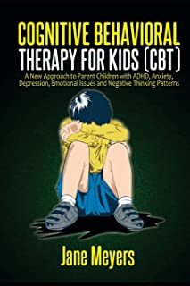 Cognitive Behavioral Therapy for Kids (CBT): A New Approach to Parent Children with ADHD, Anxiety, Depression, Emotional I...