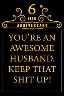 6th Year Anniversary You're An Awesome Husband Keep That Shit Up: Cute 6th Anniversary Card / Journal / Notebook / Diary Funny Gag Gift Idea Way Better Then A Card (6x9 - 110 Blank Lined Pages)