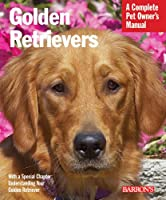 Golden Retrievers: Everything About Feeding, Health Care, Training, Grooming, Exercise, and Play Activities (Complete Pet Owner's Manual)
