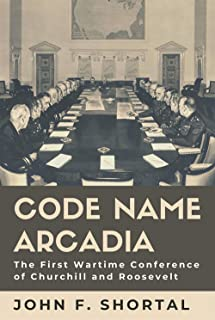 Code Name Arcadia: The First Wartime Conference of Churchill and Roosevelt (Volume 167) (Williams-Ford Texas A&M Universit...