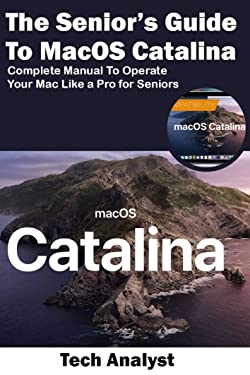 The Senior's Guide to MacOS Catalina: Complete Manual to Operate Your Mac Like a Pro for Seniors