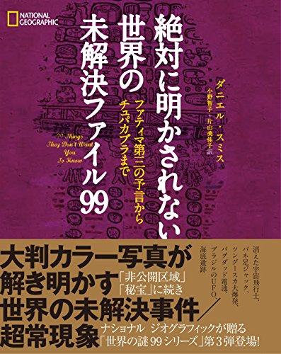 絶対に明かされない世界の未解決ファイル99 - ダニエル・スミス, ナショナル ジオグラフィック, 小野 智子, 片山 美佳子
