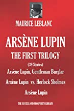 ARSÈNE LUPIN: THE FIRST TRILOGY: (39 Short Stories) Arsène Lupin, Gentleman Burglar; Arsène Lupin vs. Herlock Sholmes; Ars...