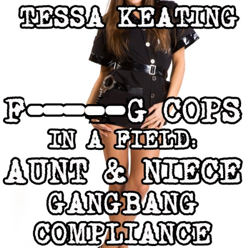 F--king Cops in a Field: Aunt & Niece Gangbang Compliance cover art