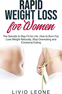 Rapid Weight Loss for Women: The Secrets to Stay Fit for Life. How to Burn Fat, Lose Weight Naturally, Stop Overeating and...
