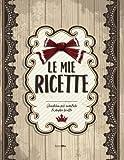 Le mie RICETTE: Quaderno per annotare le proprie ricette...