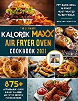 The Ultimate Kalorik Maxx Air Fryer Oven Cookbook 2021: : 875+ Affordable, Quick & Easy Kalorik Maxx Air Fryer Recipes for Beginners - Fry, Bake, Grill & Roast Most Wanted Family Meals.