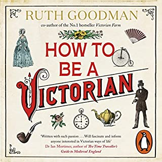How to Be a Victorian                   By:                                                                                                                                 Ruth Goodman                               Narrated by:                                                                                                                                 Patience Tomlinson                      Length: 15 hrs and 1 min     61 ratings     Overall 4.8