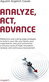 Analyze, Act, Advance: Reflections and cutting-edge strategies to build in your life, your family, your organization, and ...