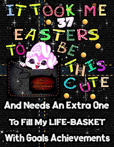 It Took Me 37 Easters To Be This Cute And Needs An Extra One To Fill My Life-Basket With Goals Achievements, Happy Ea-Start Planner: 365 Goals Planner, Motivation Bullet Journal, Gratitude Bible